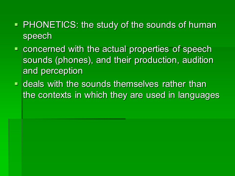  PHONOLOGY: the study of the sound system of languages  describes the way sounds function within a given language or across languages  which sounds are distinctive units within a language  also studies how sounds alternate and topics such as syllable structure, stress, accent, and intonation