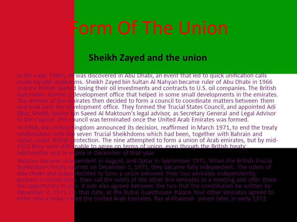 Form Of The Union Sheikh Zayed and the union In the early 1960s, oil was discovered in Abu Dhabi, an event that led to quick unification calls made by UAE sheikdoms.