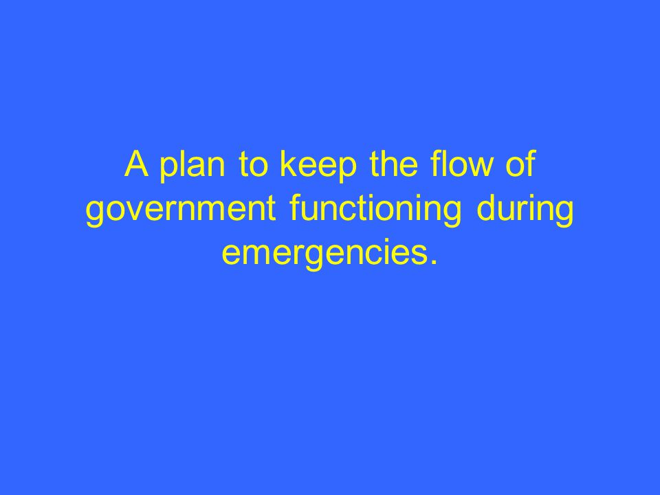 A plan to keep the flow of government functioning during emergencies.