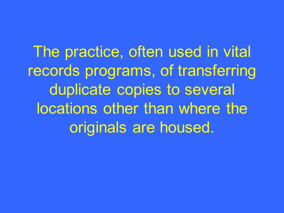 The practice, often used in vital records programs, of transferring duplicate copies to several locations other than where the originals are housed.