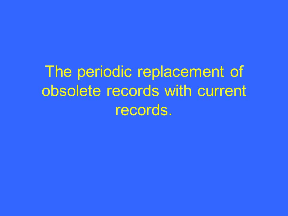 The periodic replacement of obsolete records with current records.