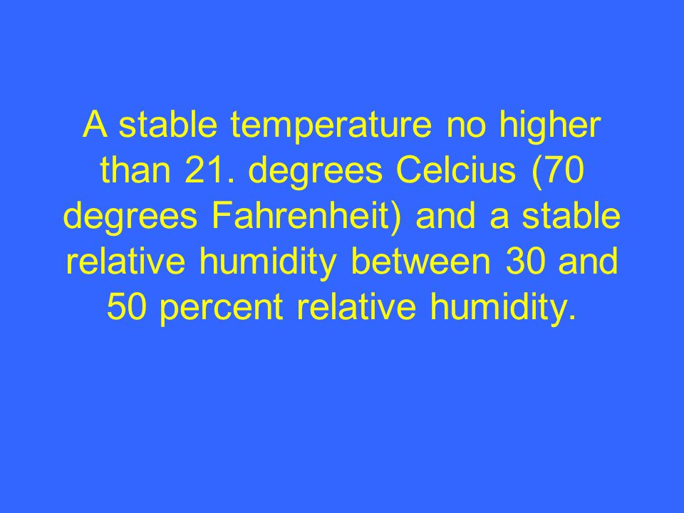 A stable temperature no higher than 21. degrees Celcius (70 degrees Fahrenheit) and a stable relative humidity between 30 and 50 percent relative humi