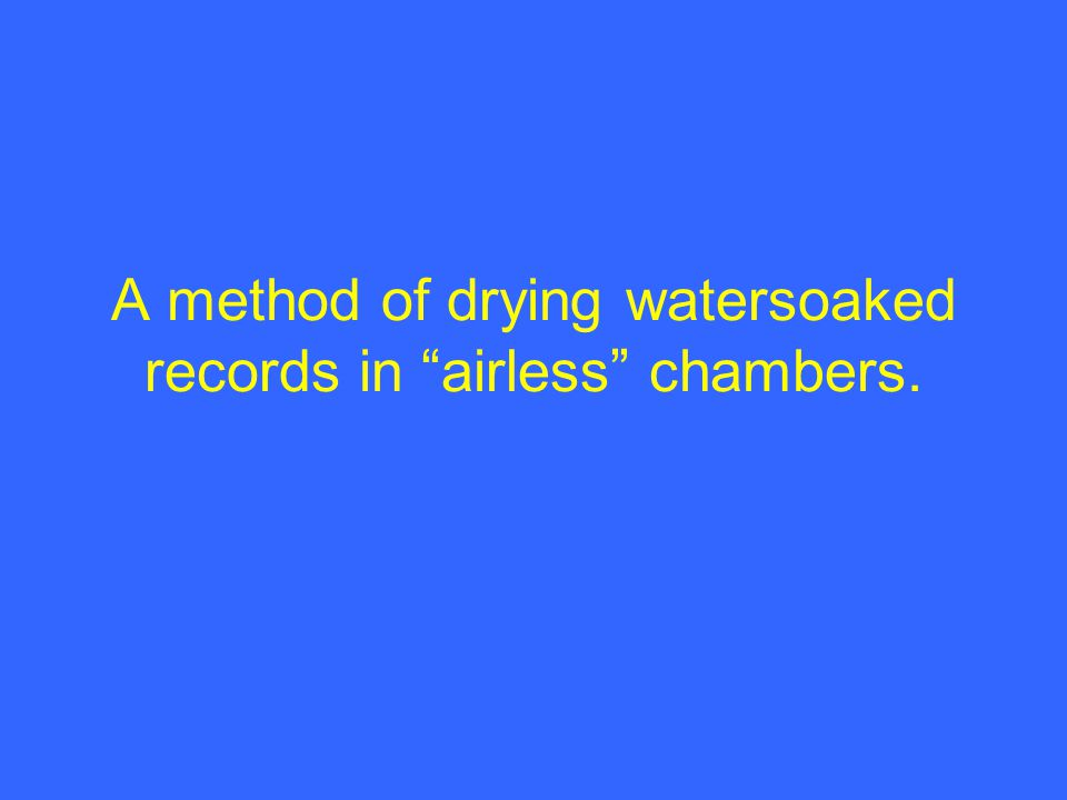 A method of drying watersoaked records in airless chambers.
