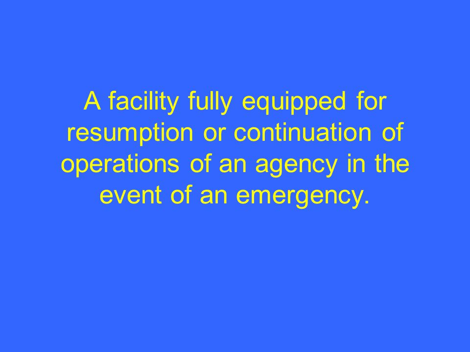 A facility fully equipped for resumption or continuation of operations of an agency in the event of an emergency.
