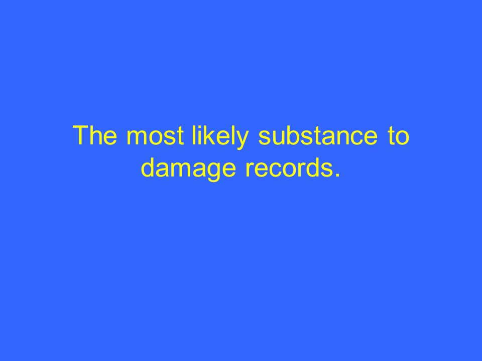 The most likely substance to damage records.
