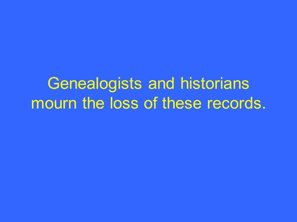 Genealogists and historians mourn the loss of these records.