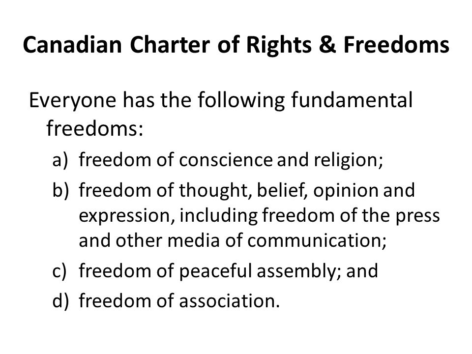 Canadian Charter of Rights & Freedoms Everyone has the following fundamental freedoms: a)freedom of conscience and religion; b)freedom of thought, belief, opinion and expression, including freedom of the press and other media of communication; c)freedom of peaceful assembly; and d)freedom of association.