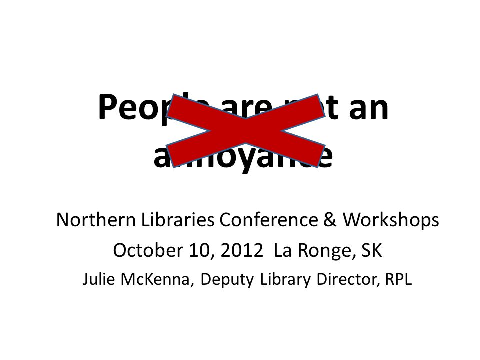 People are not an annoyance Northern Libraries Conference & Workshops October 10, 2012 La Ronge, SK Julie McKenna, Deputy Library Director, RPL