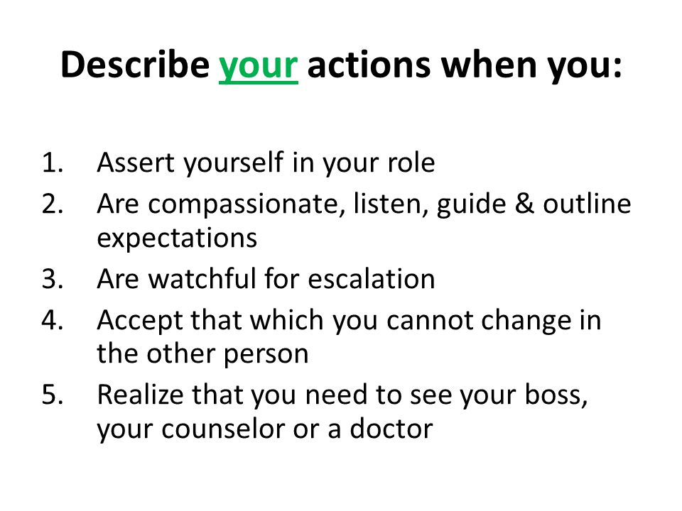 Describe your actions when you: 1.Assert yourself in your role 2.Are compassionate, listen, guide & outline expectations 3.Are watchful for escalation 4.Accept that which you cannot change in the other person 5.Realize that you need to see your boss, your counselor or a doctor