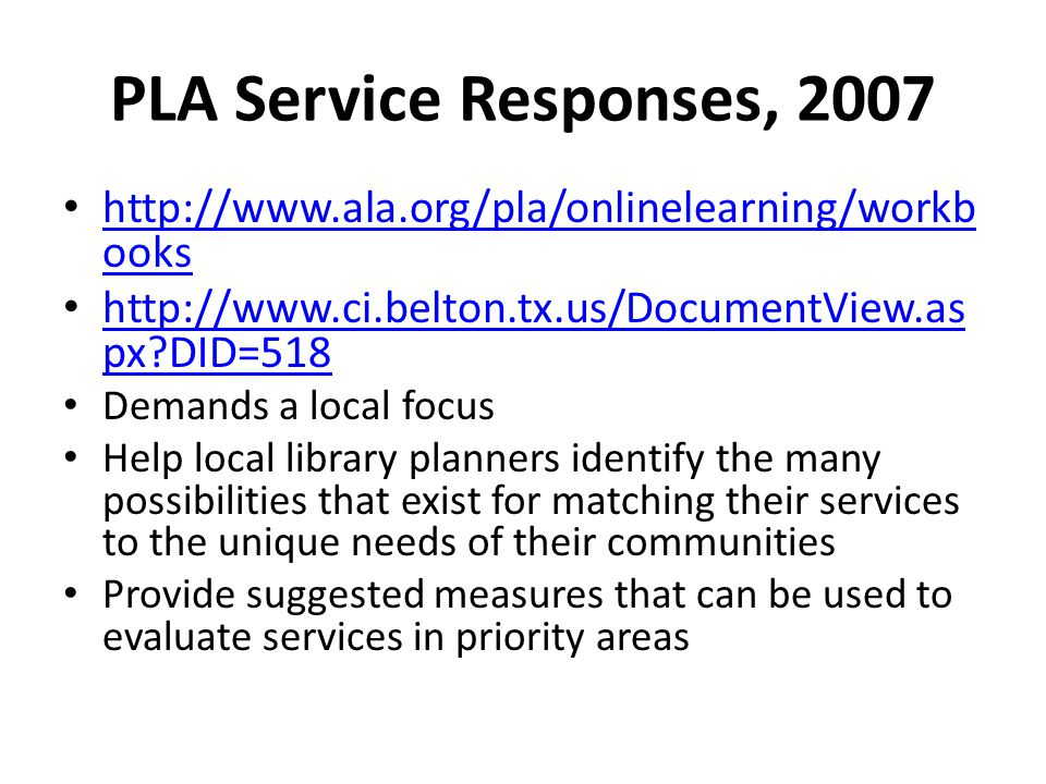 PLA Service Responses, 2007 http://www.ala.org/pla/onlinelearning/workb ooks http://www.ala.org/pla/onlinelearning/workb ooks http://www.ci.belton.tx.us/DocumentView.as px DID=518 http://www.ci.belton.tx.us/DocumentView.as px DID=518 Demands a local focus Help local library planners identify the many possibilities that exist for matching their services to the unique needs of their communities Provide suggested measures that can be used to evaluate services in priority areas