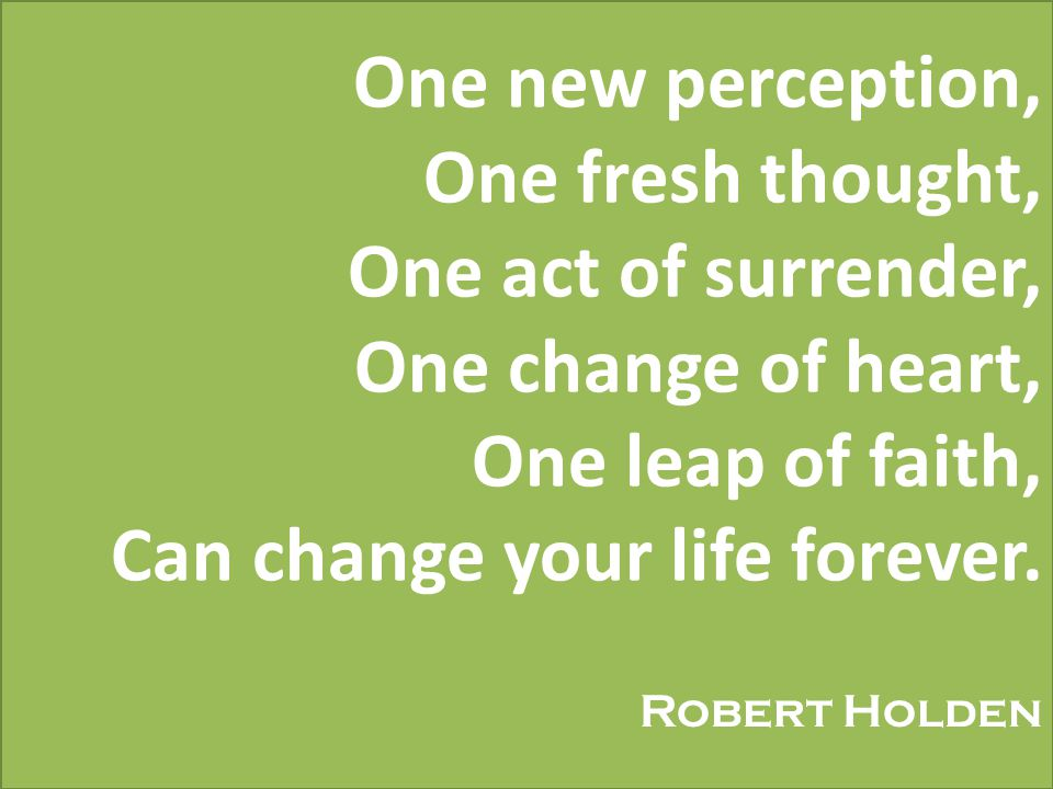 One new perception, One fresh thought, One act of surrender, One change of heart, One leap of faith, Can change your life forever.