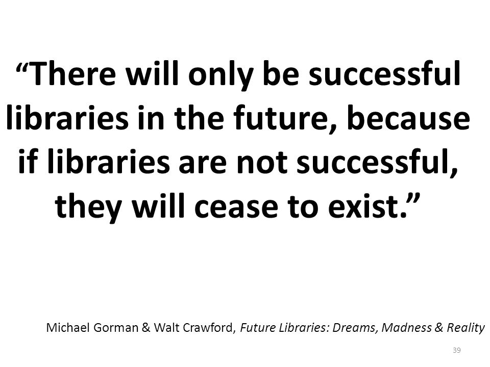 39 There will only be successful libraries in the future, because if libraries are not successful, they will cease to exist. Michael Gorman & Walt Crawford, Future Libraries: Dreams, Madness & Reality