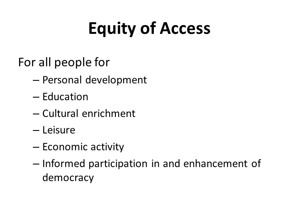 Equity of Access For all people for – Personal development – Education – Cultural enrichment – Leisure – Economic activity – Informed participation in and enhancement of democracy