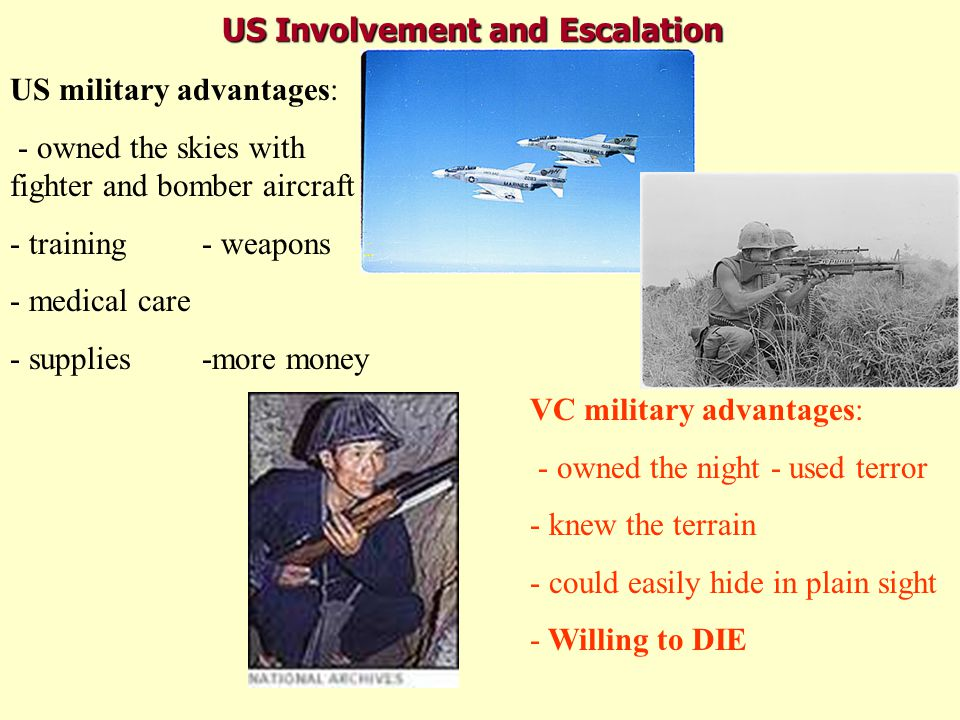 US Involvement and Escalation US military strategies - napalm- heavy carpet bombing - search and destroy - zippo raids -war of attrition- agent orange - winning hearts and minds VC strategies: - ambushes- booby traps - snipers - punji pits - hit and run- suicide bombings - Willing to DIE