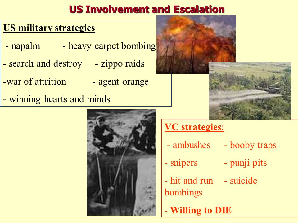 US Involvement and Escalation US military strategies - napalm- heavy carpet bombing - search and destroy - zippo raids -war of attrition- agent orange