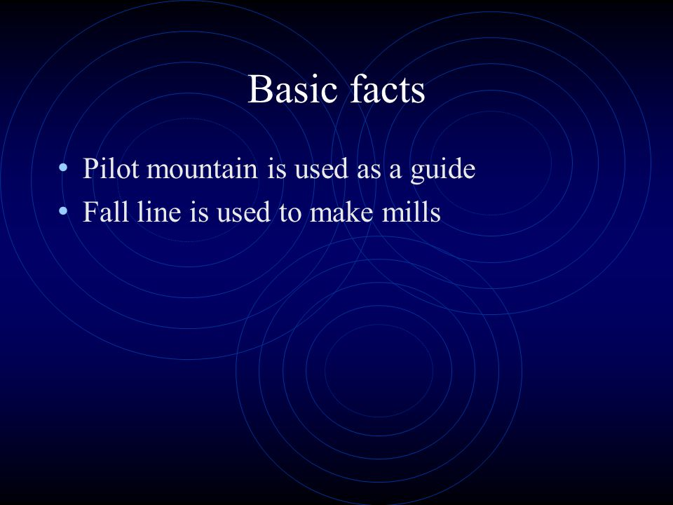 Basic facts Pilot mountain is used as a guide Fall line is used to make mills