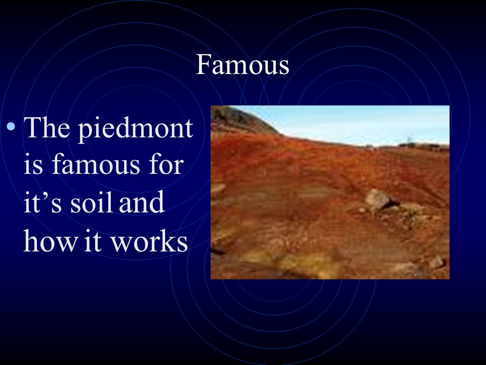 Famous The piedmont is famous for it's soil and how it works