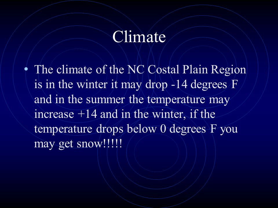 Climate The climate of the NC Costal Plain Region is in the winter it may drop -14 degrees F and in the summer the temperature may increase +14 and in the winter, if the temperature drops below 0 degrees F you may get snow!!!!!