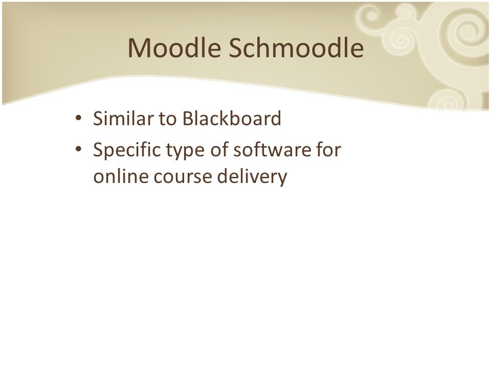 Moodle Schmoodle Similar to Blackboard Specific type of software for online course delivery