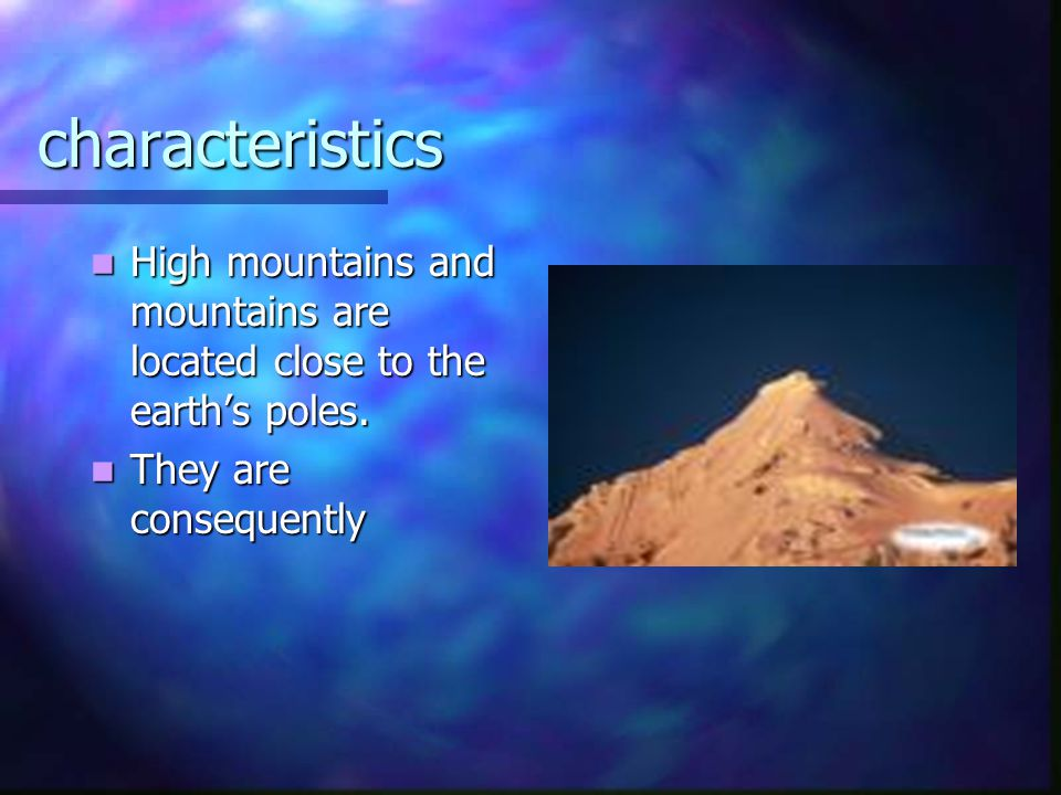 characteristics High mountains and mountains are located close to the earth's poles. High mountains and mountains are located close to the earth's pol