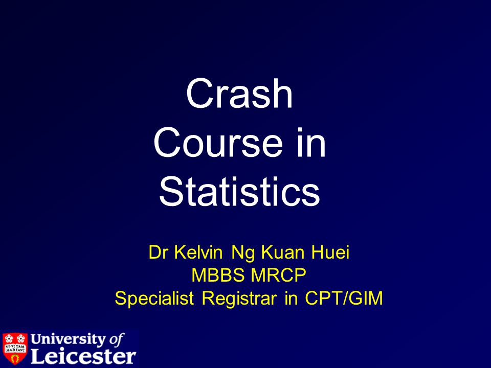 Dr Kelvin Ng Kuan Huei MBBS MRCP Specialist Registrar in CPT/GIM Crash Course in Statistics