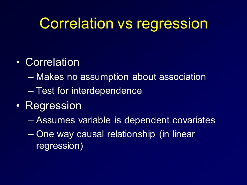 Correlation vs regression Correlation –Makes no assumption about association –Test for interdependence Regression –Assumes variable is dependent covariates –One way causal relationship (in linear regression)