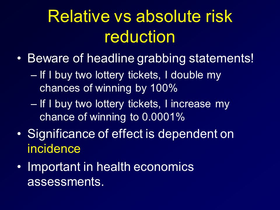 Relative vs absolute risk reduction Beware of headline grabbing statements.