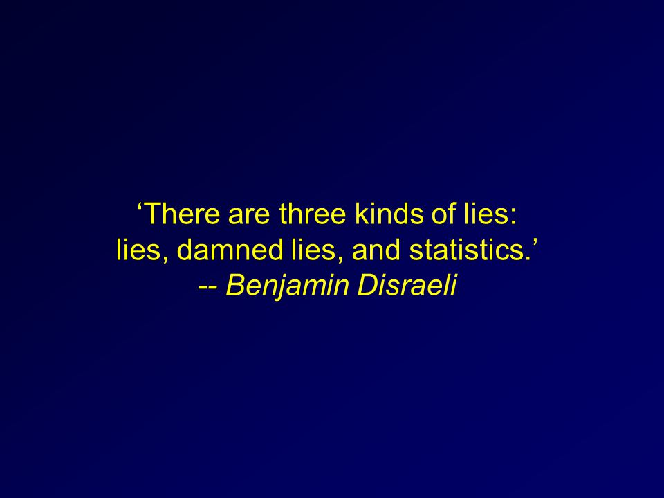 'There are three kinds of lies: lies, damned lies, and statistics.' -- Benjamin Disraeli