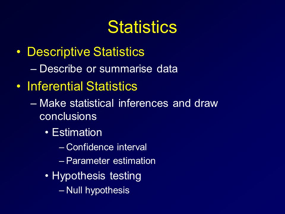 Statistics Descriptive Statistics –Describe or summarise data Inferential Statistics –Make statistical inferences and draw conclusions Estimation –Confidence interval –Parameter estimation Hypothesis testing –Null hypothesis