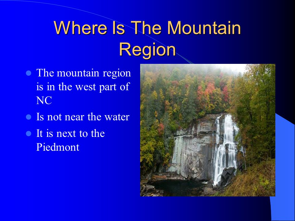 Where Is The Mountain Region The mountain region is in the west part of NC Is not near the water It is next to the Piedmont