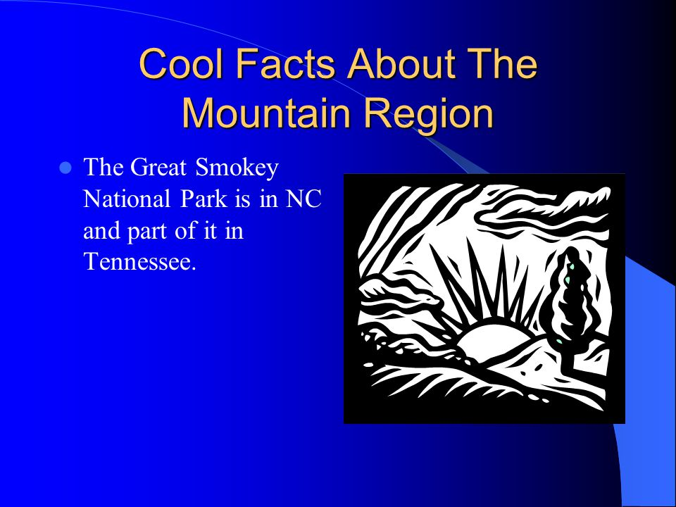 Cool Facts About The Mountain Region The Great Smokey National Park is in NC and part of it in Tennessee.