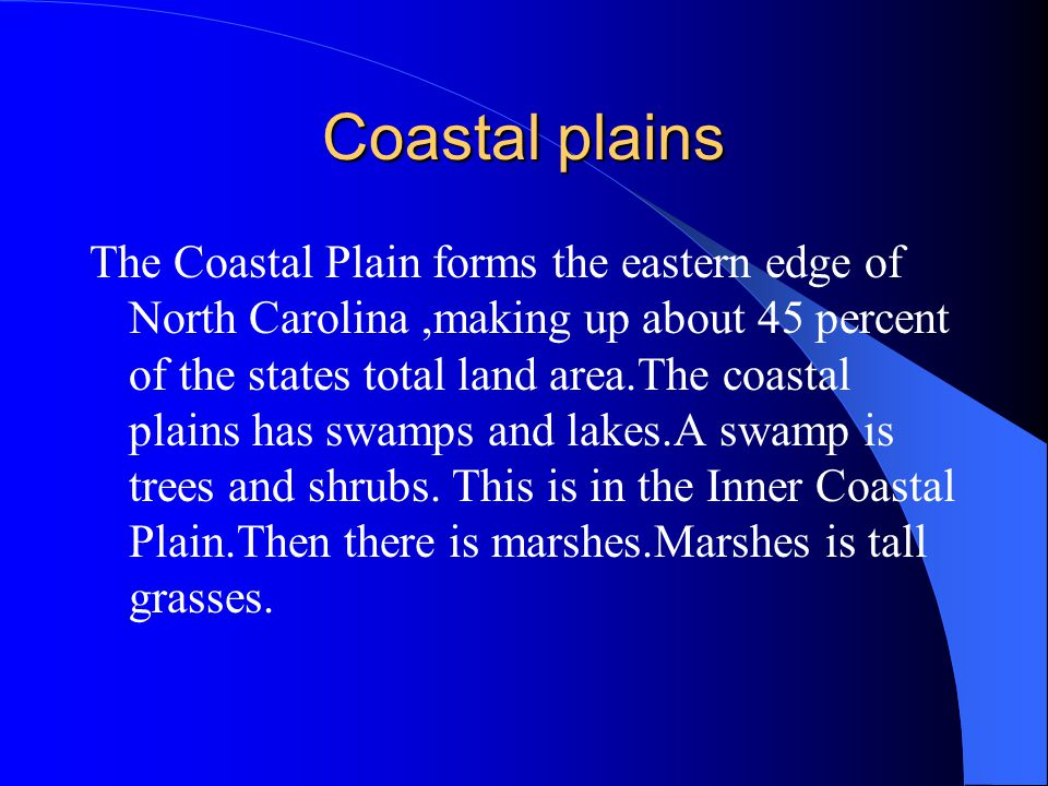 Coastal plains The Coastal Plain forms the eastern edge of North Carolina,making up about 45 percent of the states total land area.The coastal plains has swamps and lakes.A swamp is trees and shrubs.