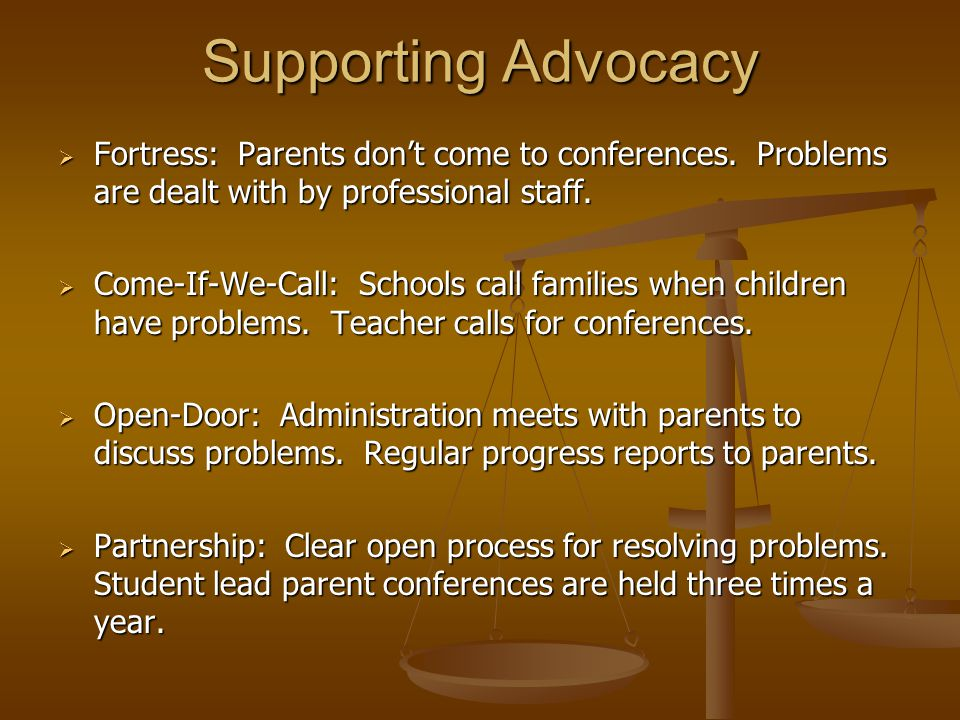 Supporting Advocacy  Fortress: Parents don't come to conferences. Problems are dealt with by professional staff.  Come-If-We-Call: Schools call fami