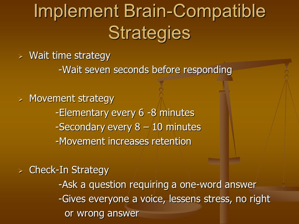 Implement Brain-Compatible Strategies  Wait time strategy -Wait seven seconds before responding -Wait seven seconds before responding  Movement strategy -Elementary every 6 -8 minutes -Elementary every 6 -8 minutes -Secondary every 8 – 10 minutes -Secondary every 8 – 10 minutes -Movement increases retention -Movement increases retention  Check-In Strategy -Ask a question requiring a one-word answer -Ask a question requiring a one-word answer -Gives everyone a voice, lessens stress, no right -Gives everyone a voice, lessens stress, no right or wrong answer or wrong answer