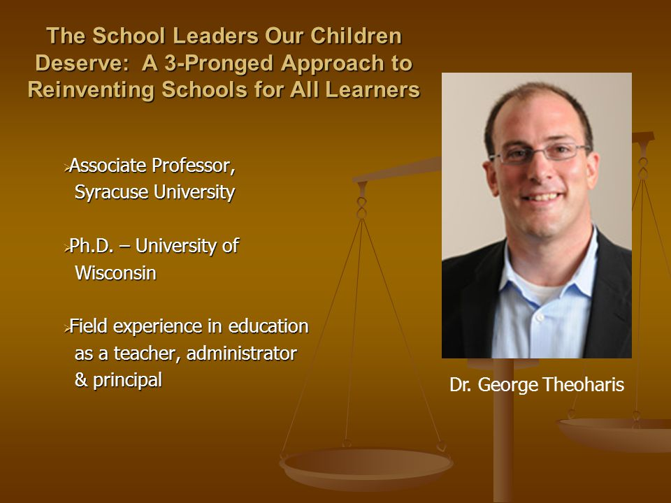 The School Leaders Our Children Deserve: A 3-Pronged Approach to Reinventing Schools for All Learners  Associate Professor, Syracuse University  Ph.