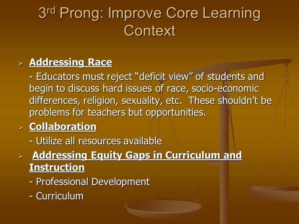 """3 rd Prong: Improve Core Learning Context  Addressing Race - Educators must reject """"deficit view"""" of students and begin to discuss hard issues of rac"""