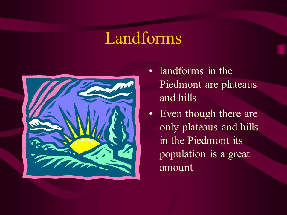 Landforms landforms in the Piedmont are plateaus and hills Even though there are only plateaus and hills in the Piedmont its population is a great amount