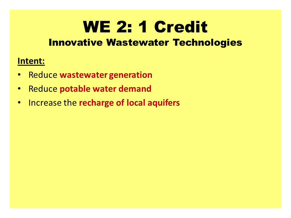 WE 2: 1 Credit Innovative Wastewater Technologies Intent: Reduce wastewater generation Reduce potable water demand Increase the recharge of local aquifers