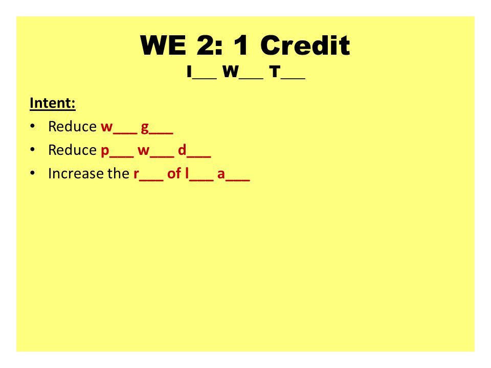 WE 2: 1 Credit I___ W___ T___ Intent: Reduce w___ g___ Reduce p___ w___ d___ Increase the r___ of l___ a___