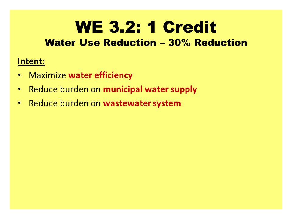 WE 3.2: 1 Credit Water Use Reduction – 30% Reduction Intent: Maximize water efficiency Reduce burden on municipal water supply Reduce burden on wastewater system