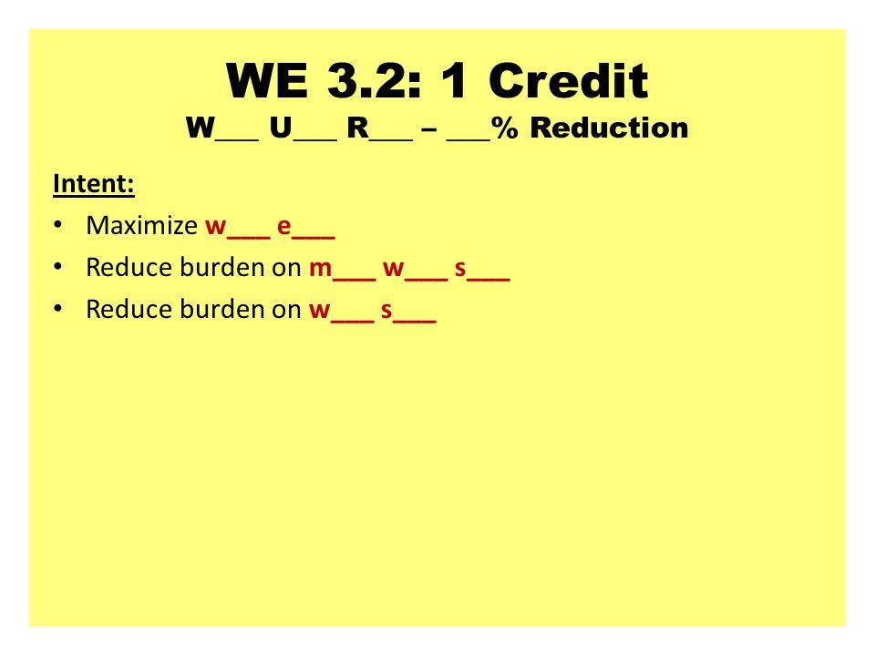 WE 3.2: 1 Credit W___ U___ R___ – ___% Reduction Intent: Maximize w___ e___ Reduce burden on m___ w___ s___ Reduce burden on w___ s___