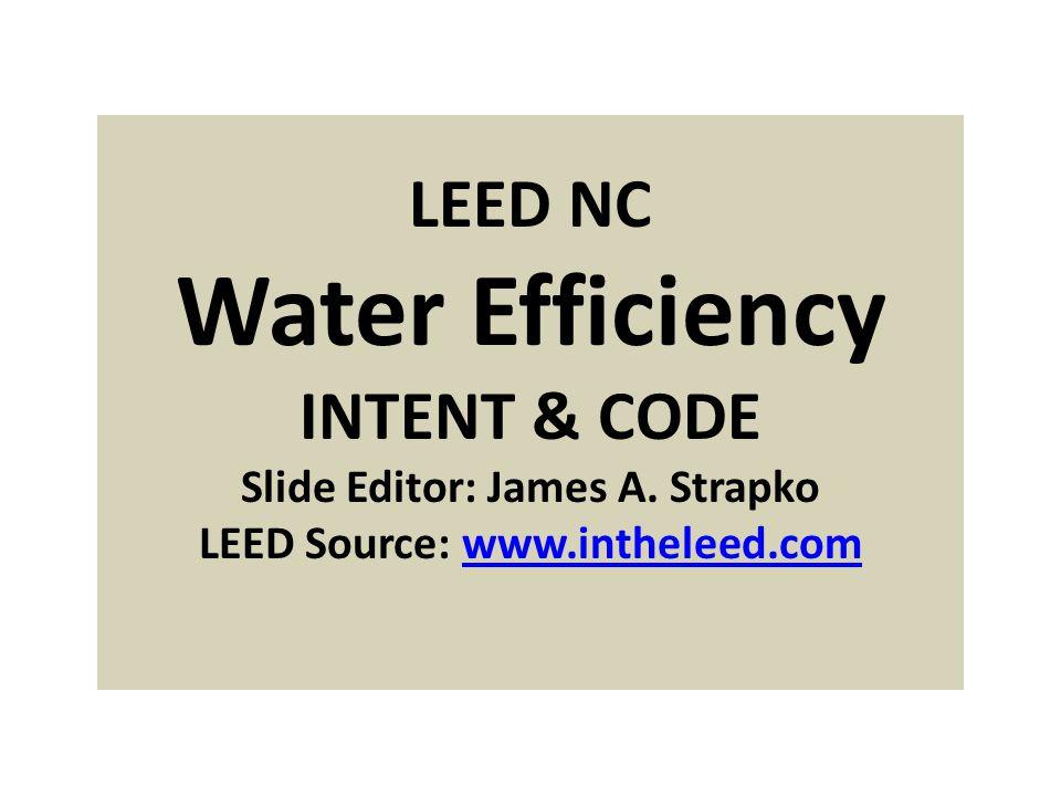 LEED NC Water Efficiency INTENT & CODE Slide Editor: James A.