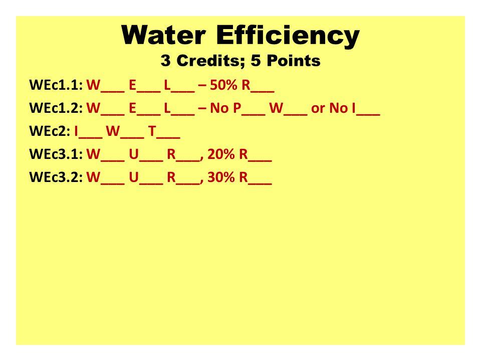 Water Efficiency 3 Credits; 5 Points WEc1.1: W___ E___ L___ – 50% R___ WEc1.2: W___ E___ L___ – No P___ W___ or No I___ WEc2: I___ W___ T___ WEc3.1: W___ U___ R___, 20% R___ WEc3.2: W___ U___ R___, 30% R___