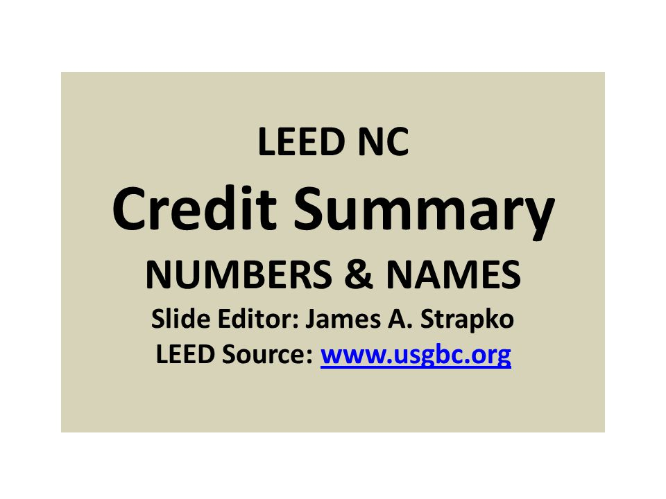 LEED NC Credit Summary NUMBERS & NAMES Slide Editor: James A.