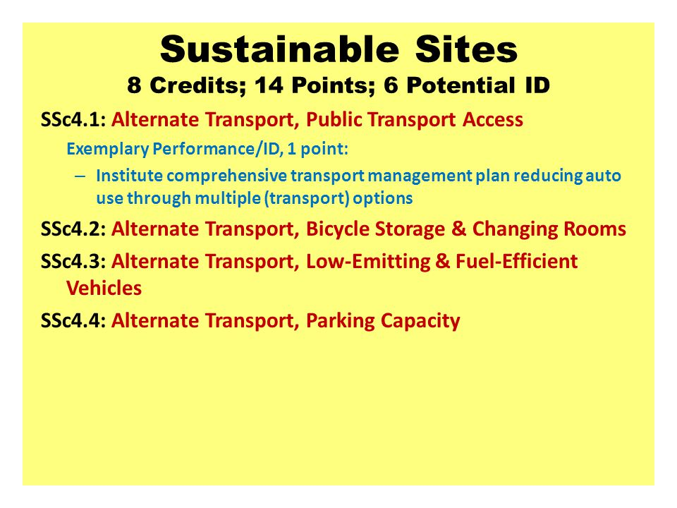 Sustainable Sites 8 Credits; 14 Points; 6 Potential ID SSc4.1: Alternate Transport, Public Transport Access Exemplary Performance/ID, 1 point: – Institute comprehensive transport management plan reducing auto use through multiple (transport) options SSc4.2: Alternate Transport, Bicycle Storage & Changing Rooms SSc4.3: Alternate Transport, Low-Emitting & Fuel-Efficient Vehicles SSc4.4: Alternate Transport, Parking Capacity