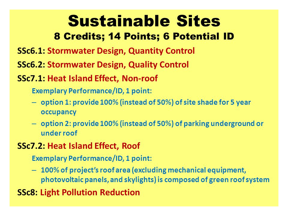 Sustainable Sites 8 Credits; 14 Points; 6 Potential ID SSc6.1: Stormwater Design, Quantity Control SSc6.2: Stormwater Design, Quality Control SSc7.1: Heat Island Effect, Non-roof Exemplary Performance/ID, 1 point: – option 1: provide 100% (instead of 50%) of site shade for 5 year occupancy – option 2: provide 100% (instead of 50%) of parking underground or under roof SSc7.2: Heat Island Effect, Roof Exemplary Performance/ID, 1 point: – 100% of project's roof area (excluding mechanical equipment, photovoltaic panels, and skylights) is composed of green roof system SSc8: Light Pollution Reduction
