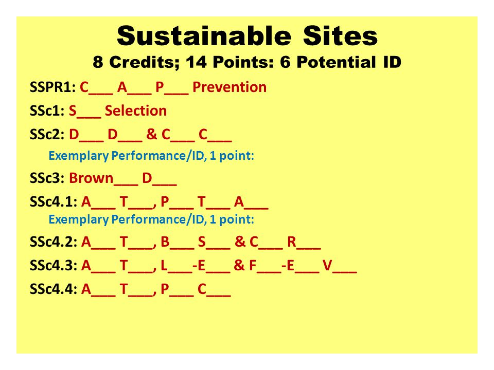 Sustainable Sites 8 Credits; 14 Points: 6 Potential ID SSPR1: C___ A___ P___ Prevention SSc1: S___ Selection SSc2: D___ D___ & C___ C___ Exemplary Performance/ID, 1 point: SSc3: Brown___ D___ SSc4.1: A___ T___, P___ T___ A___ Exemplary Performance/ID, 1 point: SSc4.2: A___ T___, B___ S___ & C___ R___ SSc4.3: A___ T___, L___-E___ & F___-E___ V___ SSc4.4: A___ T___, P___ C___