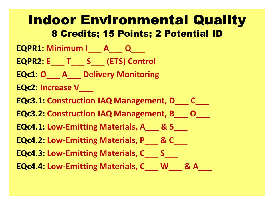 Indoor Environmental Quality 8 Credits; 15 Points; 2 Potential ID EQPR1: Minimum I___ A___ Q___ EQPR2: E___ T___ S___ (ETS) Control EQc1: O___ A___ De