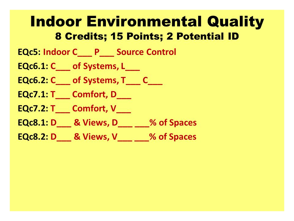 Indoor Environmental Quality 8 Credits; 15 Points; 2 Potential ID EQc5: Indoor C___ P___ Source Control EQc6.1: C___ of Systems, L___ EQc6.2: C___ of Systems, T___ C___ EQc7.1: T___ Comfort, D___ EQc7.2: T___ Comfort, V___ EQc8.1: D___ & Views, D___ ___% of Spaces EQc8.2: D___ & Views, V___ ___% of Spaces