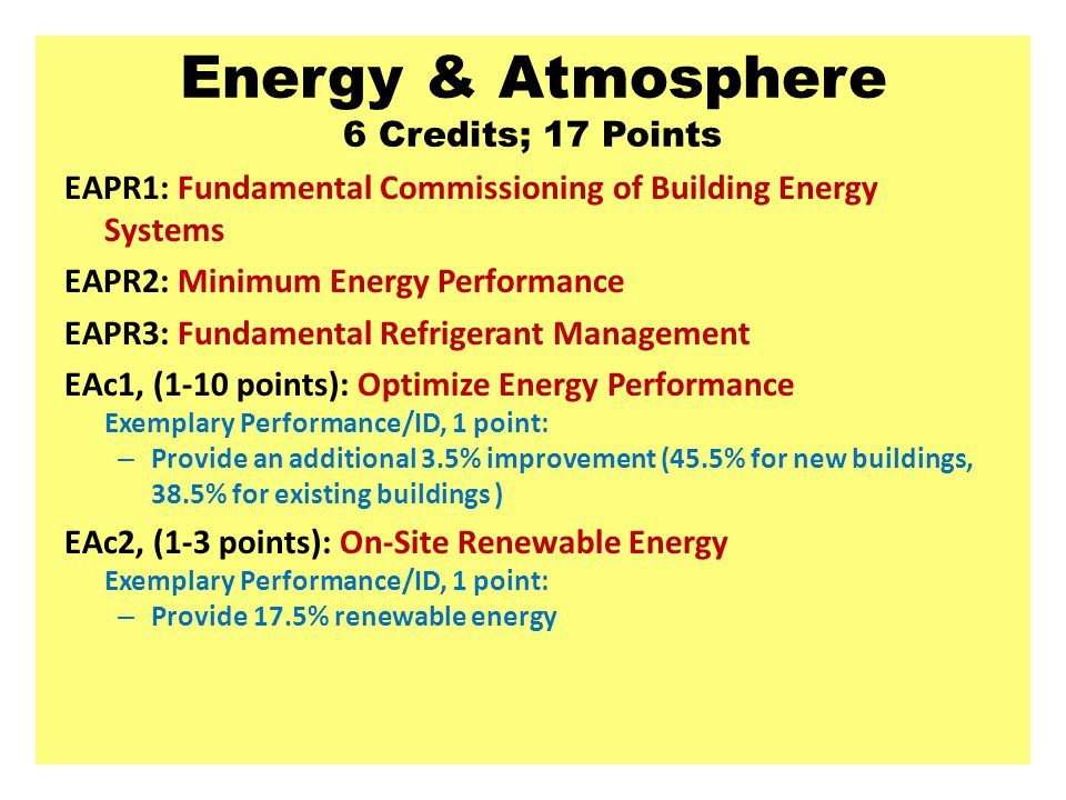 Energy & Atmosphere 6 Credits; 17 Points EAPR1: Fundamental Commissioning of Building Energy Systems EAPR2: Minimum Energy Performance EAPR3: Fundamental Refrigerant Management EAc1, (1-10 points): Optimize Energy Performance Exemplary Performance/ID, 1 point: – Provide an additional 3.5% improvement (45.5% for new buildings, 38.5% for existing buildings ) EAc2, (1-3 points): On-Site Renewable Energy Exemplary Performance/ID, 1 point: – Provide 17.5% renewable energy